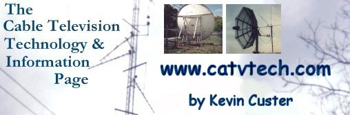 Welcome to the Cable Television Technology and Information Page,  By Kevin Custer
